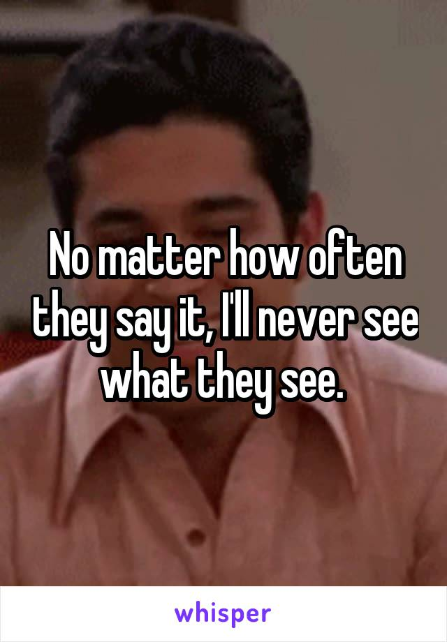 No matter how often they say it, I'll never see what they see.