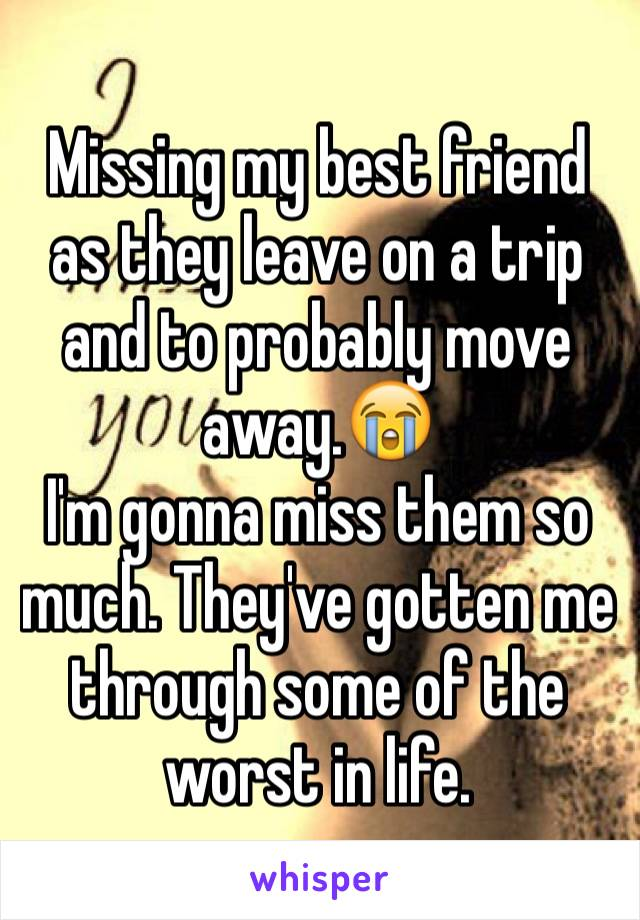 Missing my best friend as they leave on a trip and to probably move away.😭 I'm gonna miss them so much. They've gotten me through some of the worst in life.