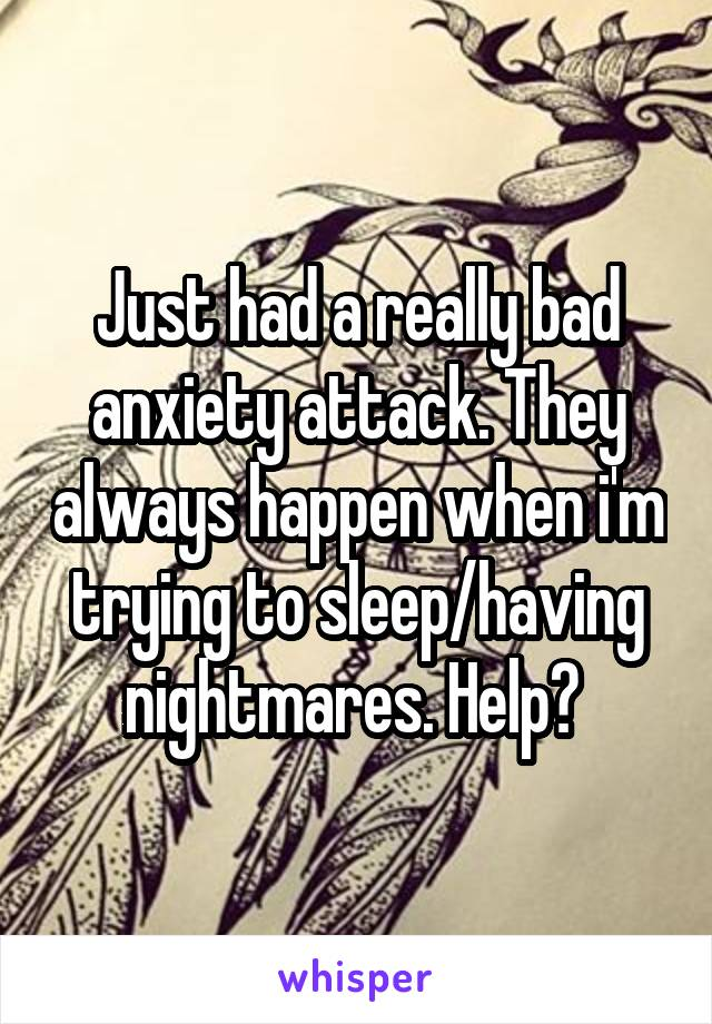 Just had a really bad anxiety attack. They always happen when i'm trying to sleep/having nightmares. Help?