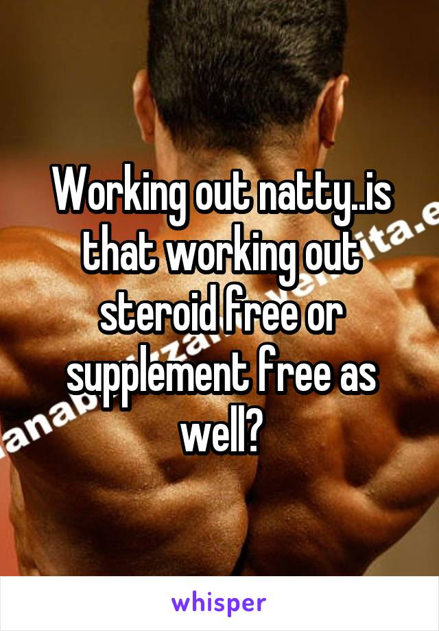 Working out natty..is that working out steroid free or supplement free as well?