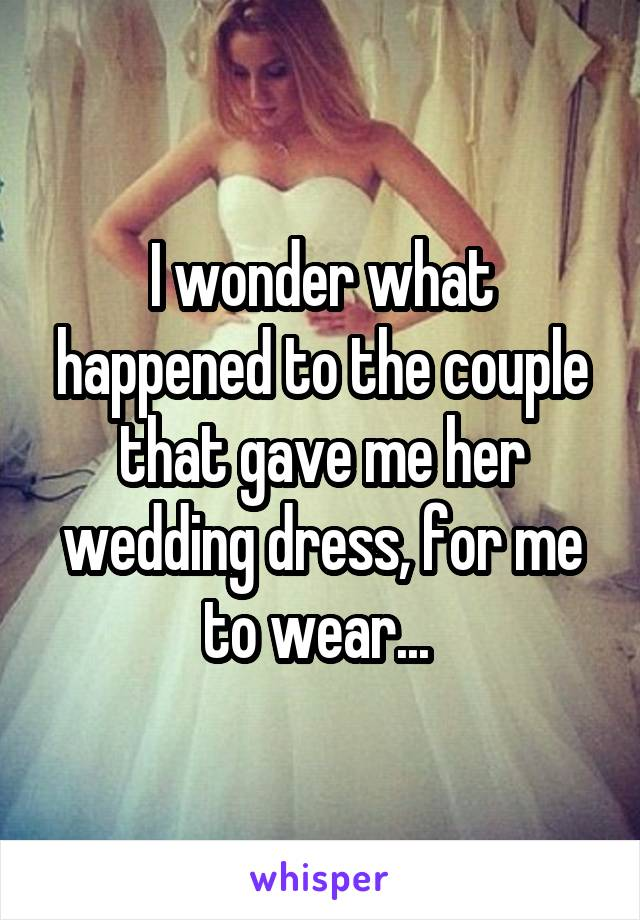 I wonder what happened to the couple that gave me her wedding dress, for me to wear...
