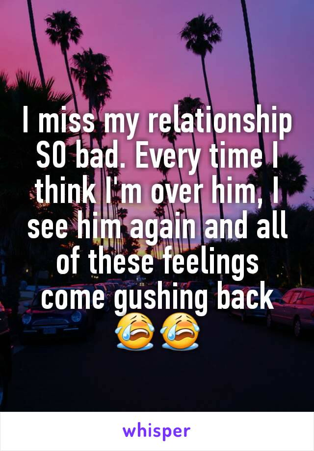 I miss my relationship SO bad. Every time I think I'm over him, I see him again and all of these feelings come gushing back😭😭