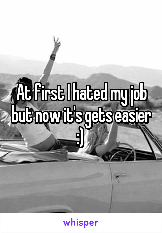 At first I hated my job but now it's gets easier :)