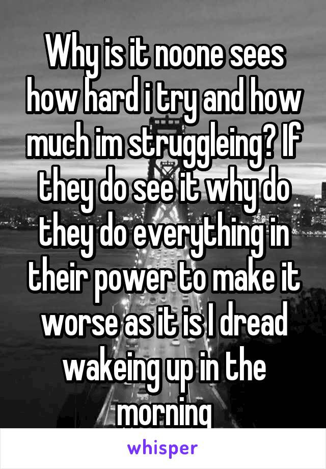 Why is it noone sees how hard i try and how much im struggleing? If they do see it why do they do everything in their power to make it worse as it is I dread wakeing up in the morning