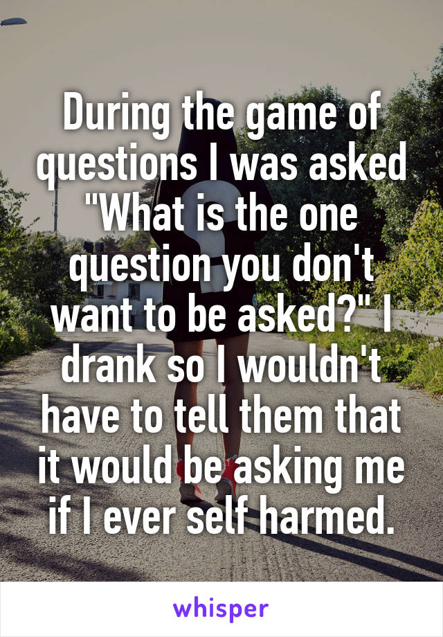 """During the game of questions I was asked """"What is the one question you don't want to be asked?"""" I drank so I wouldn't have to tell them that it would be asking me if I ever self harmed."""