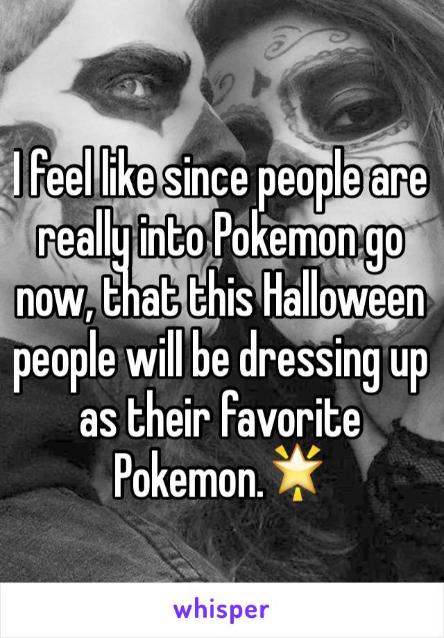 I feel like since people are really into Pokemon go now, that this Halloween people will be dressing up as their favorite Pokemon.🌟