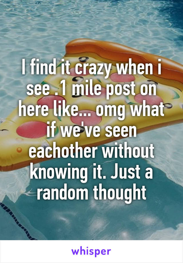 I find it crazy when i see .1 mile post on here like... omg what if we've seen eachother without knowing it. Just a random thought