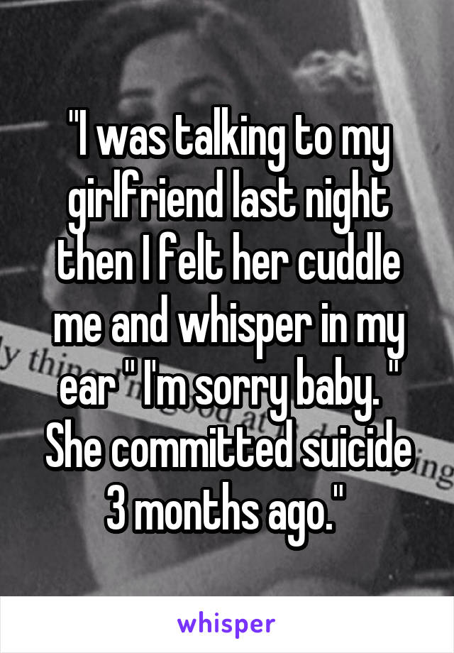 """I was talking to my girlfriend last night then I felt her cuddle me and whisper in my ear "" I'm sorry baby. "" She committed suicide 3 months ago."""