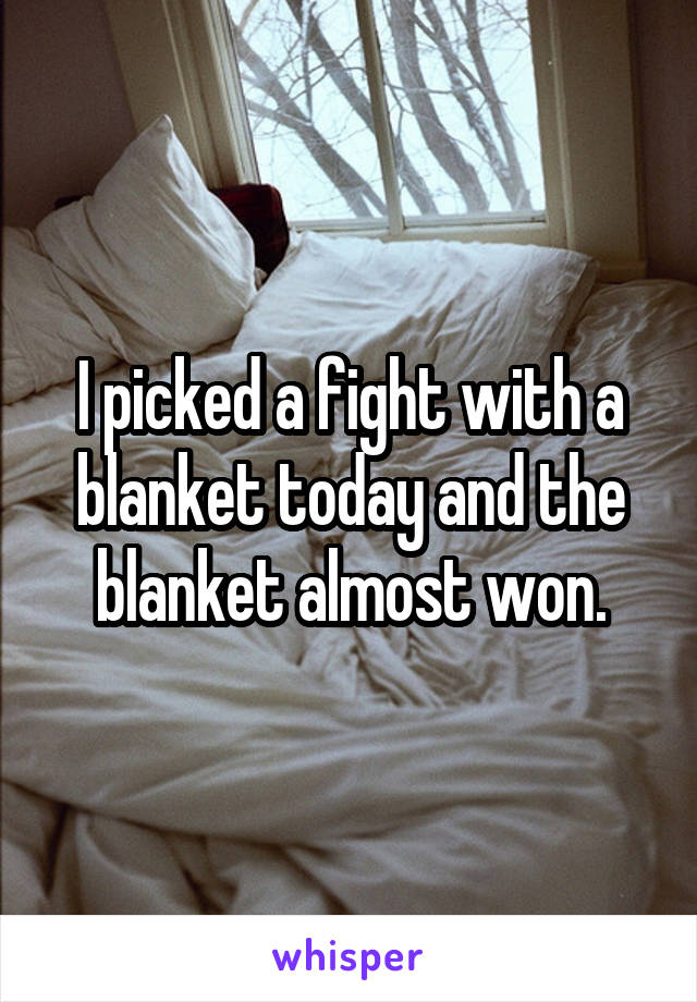 I picked a fight with a blanket today and the blanket almost won.