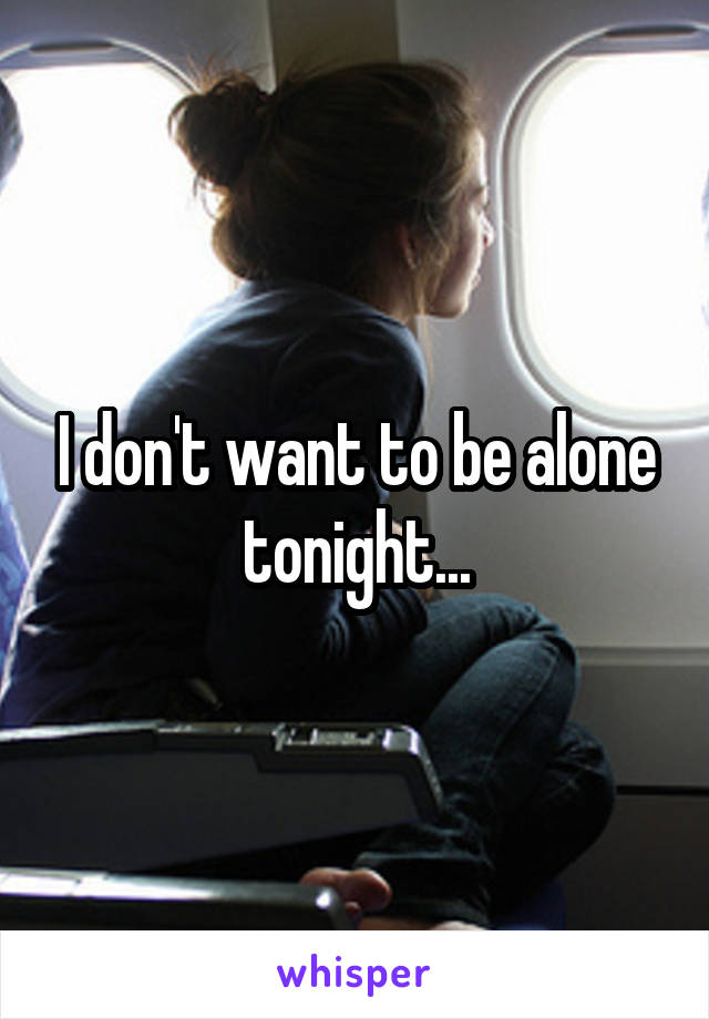 I don't want to be alone tonight...