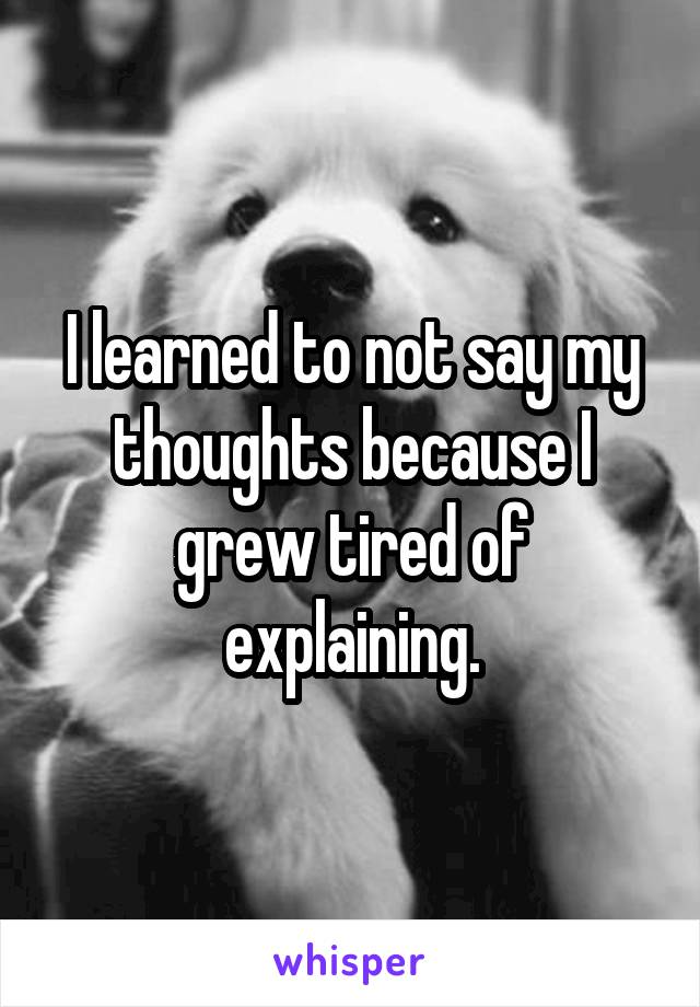 I learned to not say my thoughts because I grew tired of explaining.