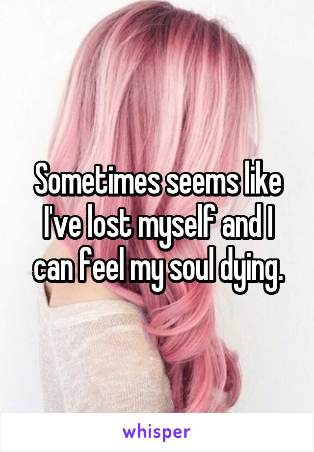 Sometimes seems like I've lost myself and I can feel my soul dying.