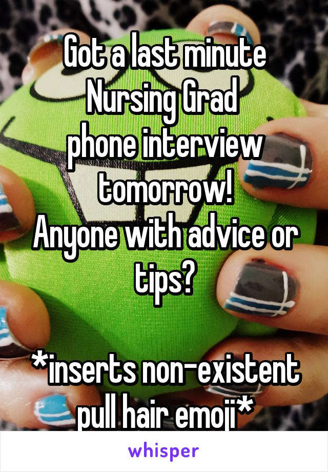 Got a last minute Nursing Grad  phone interview tomorrow! Anyone with advice or tips?  *inserts non-existent pull hair emoji*