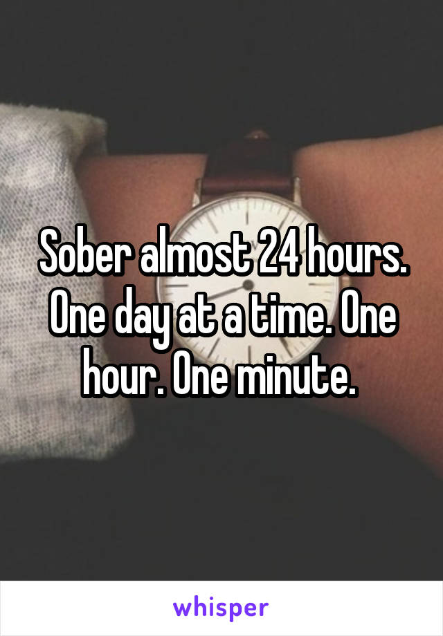 Sober almost 24 hours. One day at a time. One hour. One minute.