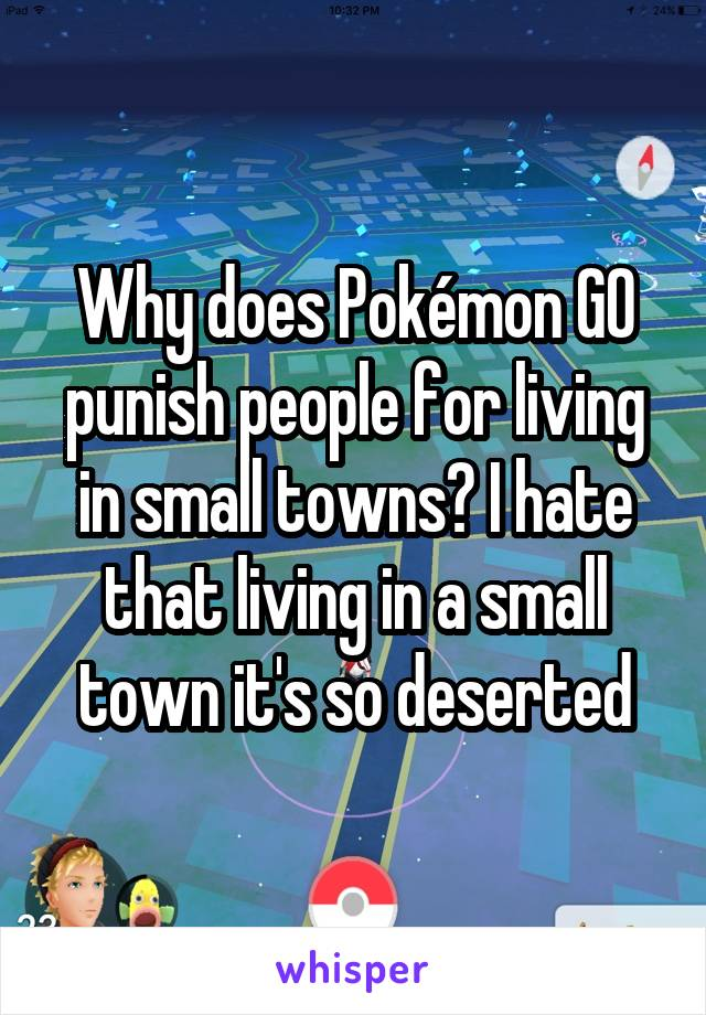 Why does Pokémon GO punish people for living in small towns? I hate that living in a small town it's so deserted