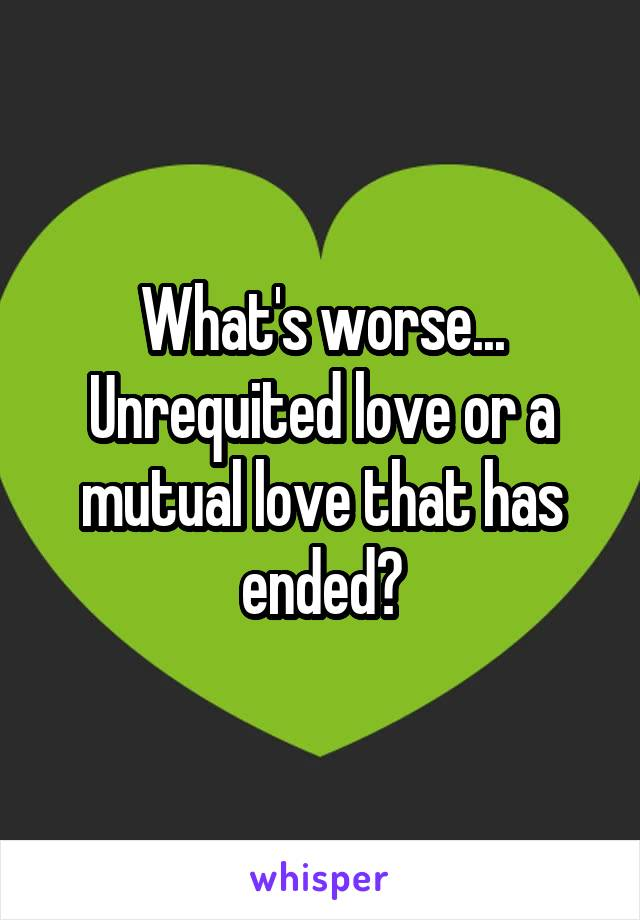 What's worse... Unrequited love or a mutual love that has ended?