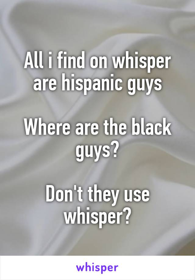All i find on whisper are hispanic guys  Where are the black guys?  Don't they use whisper?