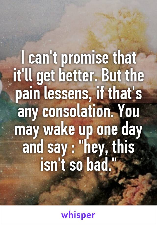 """I can't promise that it'll get better. But the pain lessens, if that's any consolation. You may wake up one day and say : """"hey, this isn't so bad."""""""