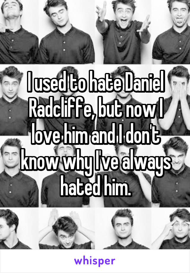 I used to hate Daniel Radcliffe, but now I love him and I don't know why I've always hated him.