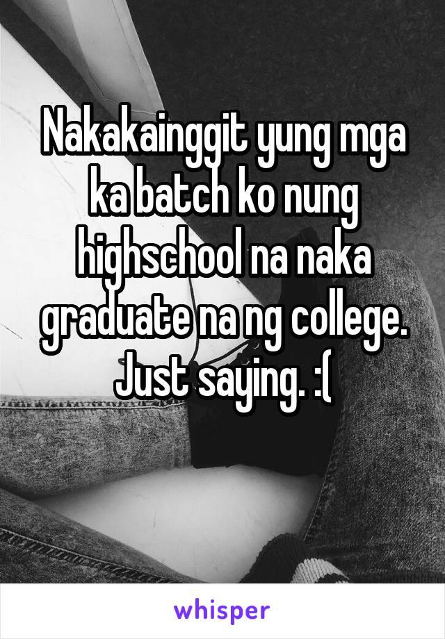 Nakakainggit yung mga ka batch ko nung highschool na naka graduate na ng college. Just saying. :(