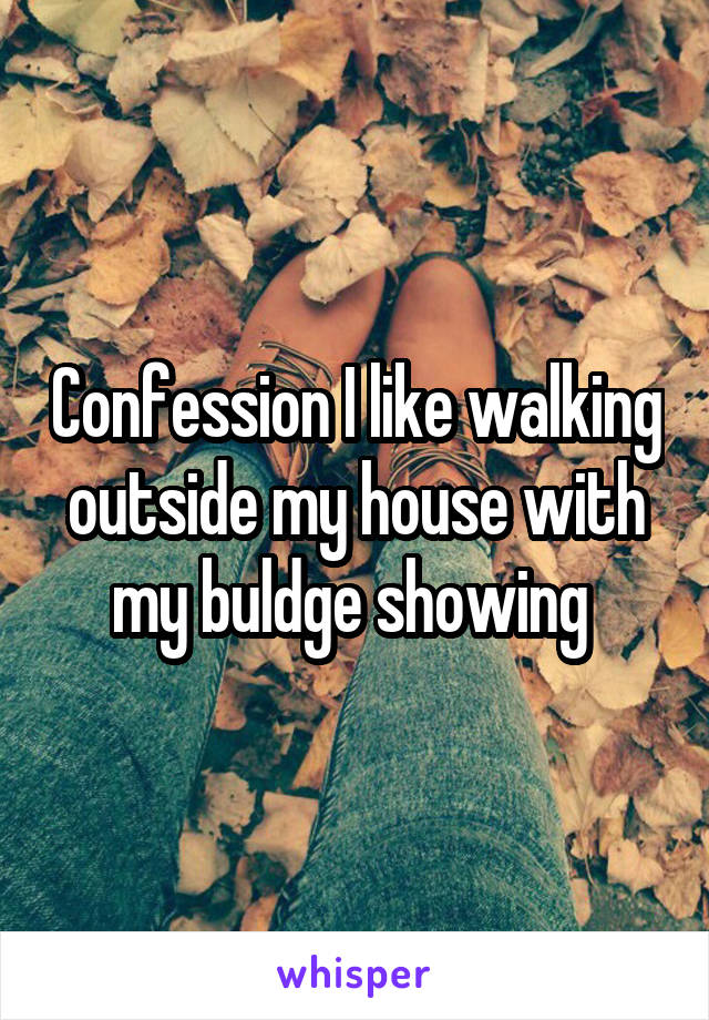 Confession I like walking outside my house with my buldge showing