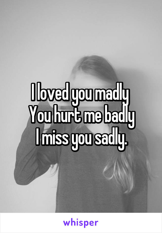 I loved you madly  You hurt me badly I miss you sadly.