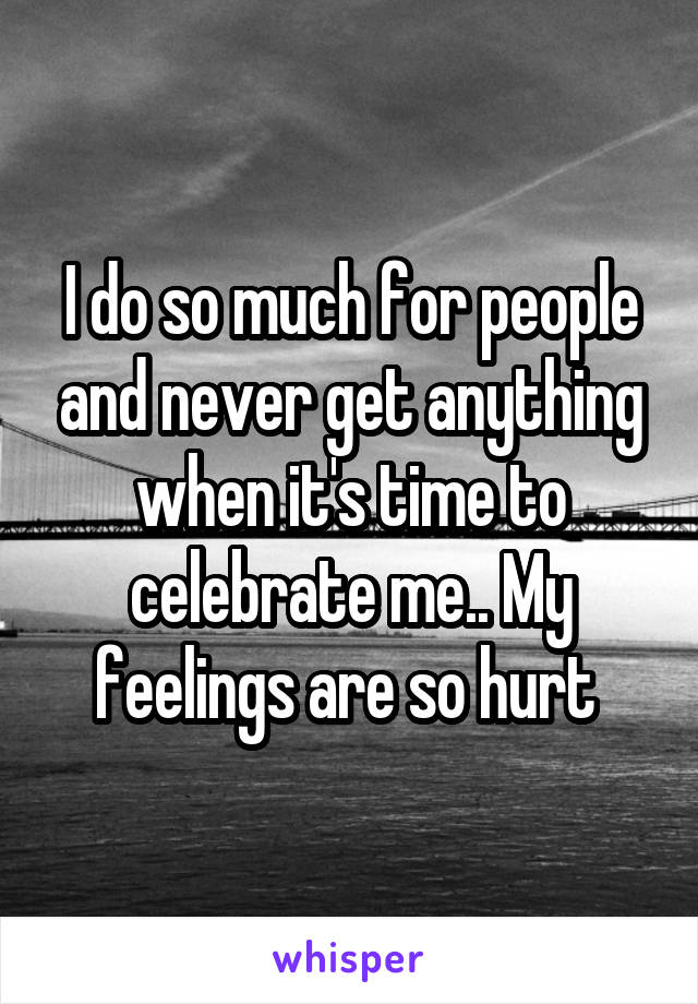 I do so much for people and never get anything when it's time to celebrate me.. My feelings are so hurt