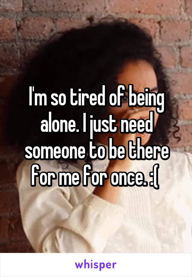 I'm so tired of being alone. I just need someone to be there for me for once. :(
