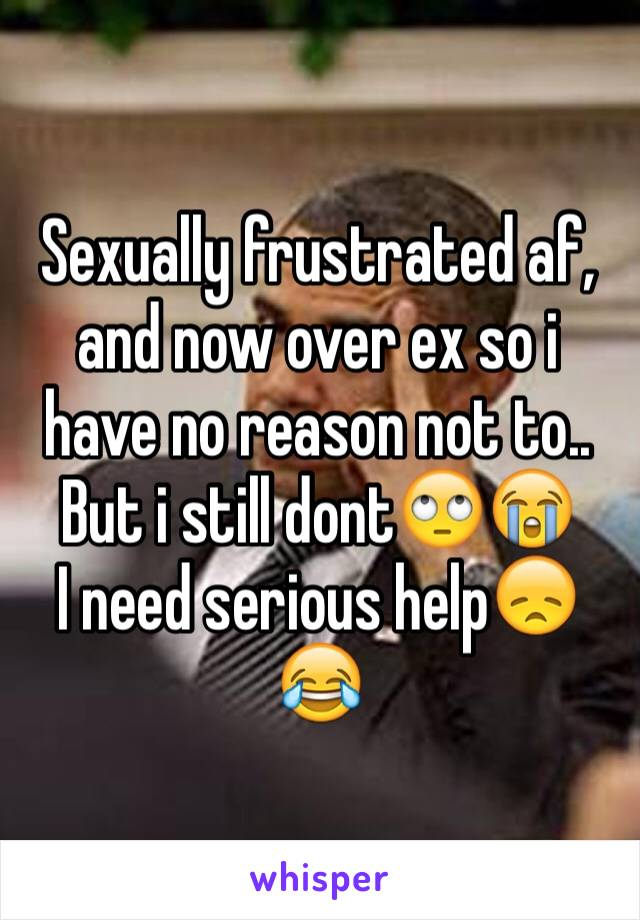 Sexually frustrated af, and now over ex so i have no reason not to.. But i still dont🙄😭  I need serious help😞😂