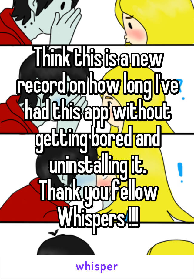 Think this is a new record on how long I've had this app without getting bored and uninstalling it. Thank you fellow Whispers !!!