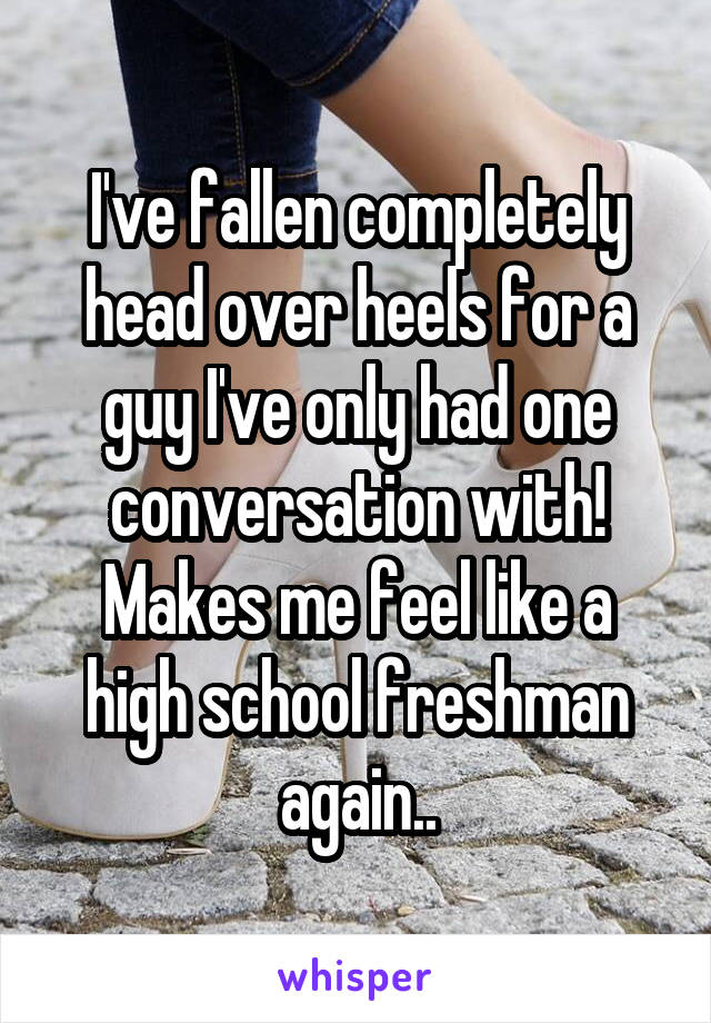 I've fallen completely head over heels for a guy I've only had one conversation with! Makes me feel like a high school freshman again..