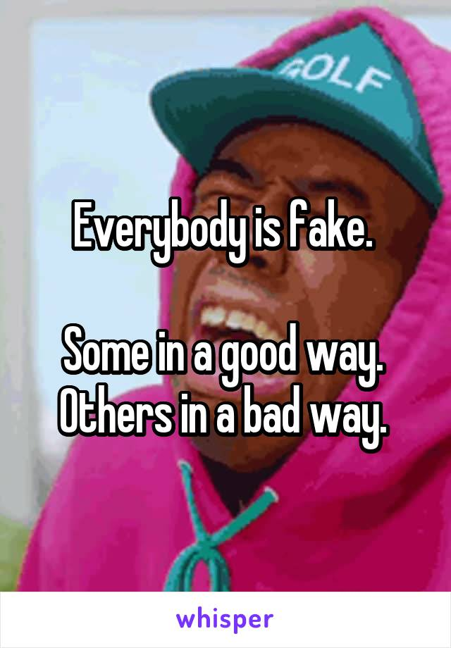 Everybody is fake.   Some in a good way.  Others in a bad way.