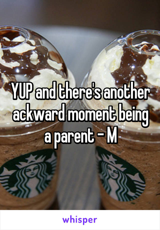 YUP and there's another ackward moment being a parent - M