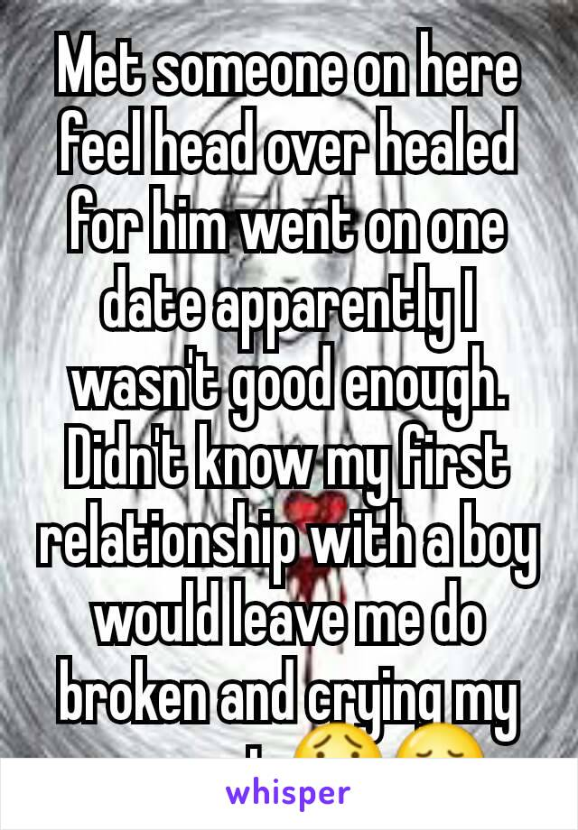 Met someone on here feel head over healed for him went on one date apparently I wasn't good enough. Didn't know my first relationship with a boy would leave me do broken and crying my eyes out 😯😢