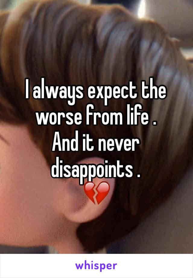 I always expect the worse from life . And it never disappoints . 💔