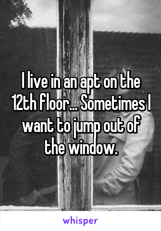 I live in an apt on the 12th floor... Sometimes I want to jump out of the window.