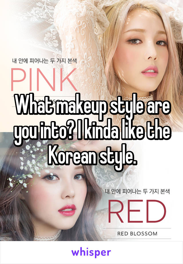 What makeup style are you into? I kinda like the Korean style.