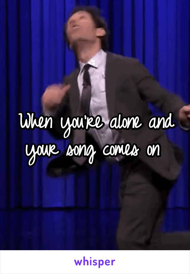 When you're alone and your song comes on