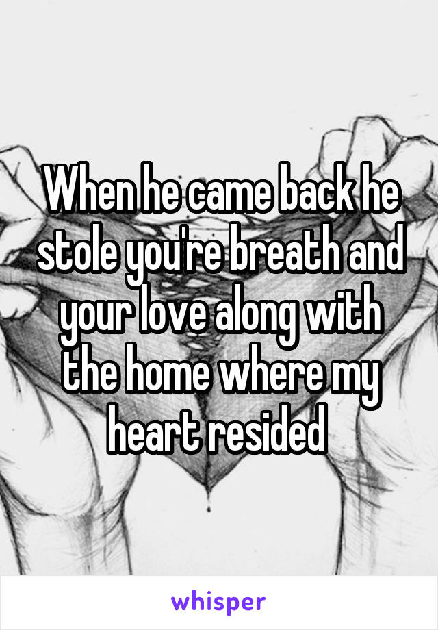 When he came back he stole you're breath and your love along with the home where my heart resided