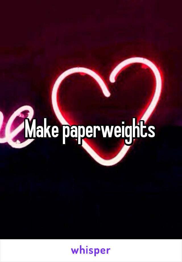 Make paperweights