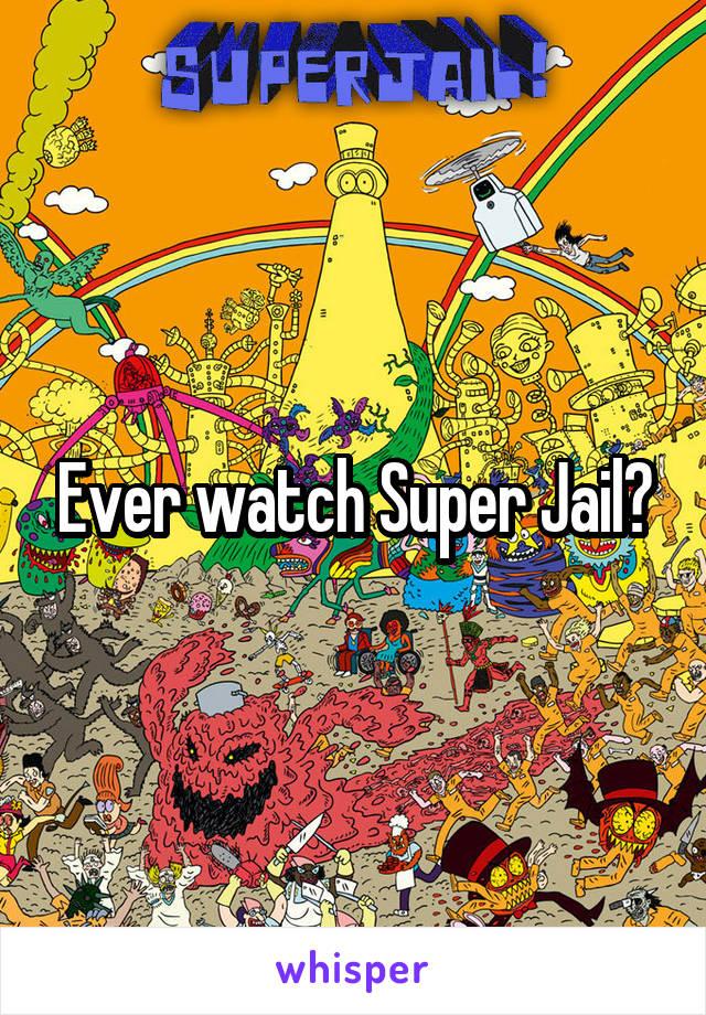 Ever watch Super Jail?