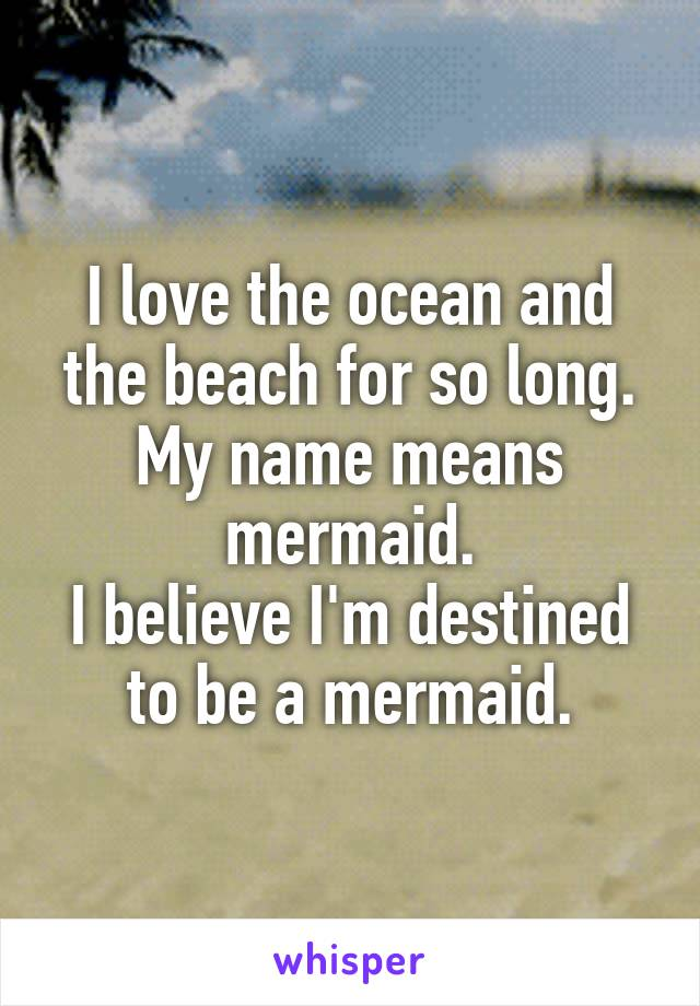 I love the ocean and the beach for so long. My name means mermaid. I believe I'm destined to be a mermaid.
