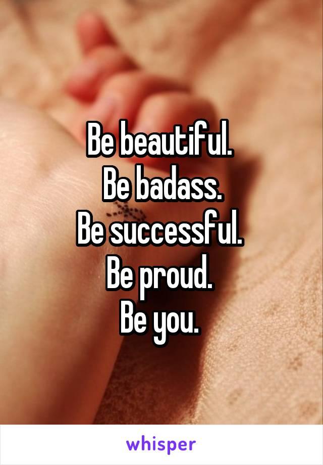 Be beautiful.  Be badass. Be successful.  Be proud.  Be you.
