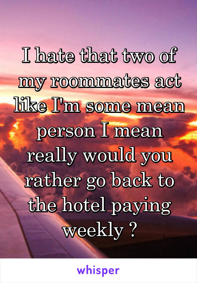 I hate that two of my roommates act like I'm some mean person I mean really would you rather go back to the hotel paying weekly ?