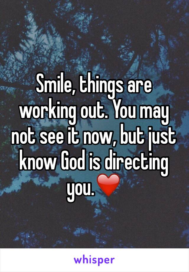 Smile, things are working out. You may not see it now, but just know God is directing you.❤️