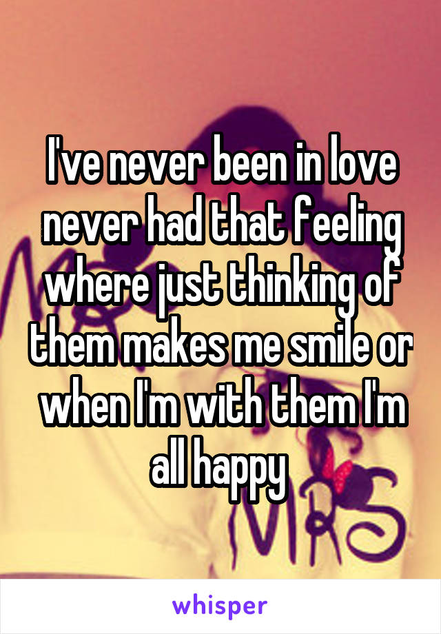 I've never been in love never had that feeling where just thinking of them makes me smile or when I'm with them I'm all happy