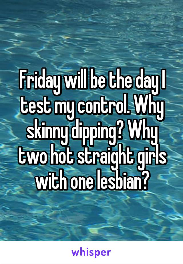 Friday will be the day I test my control. Why skinny dipping? Why two hot straight girls with one lesbian?