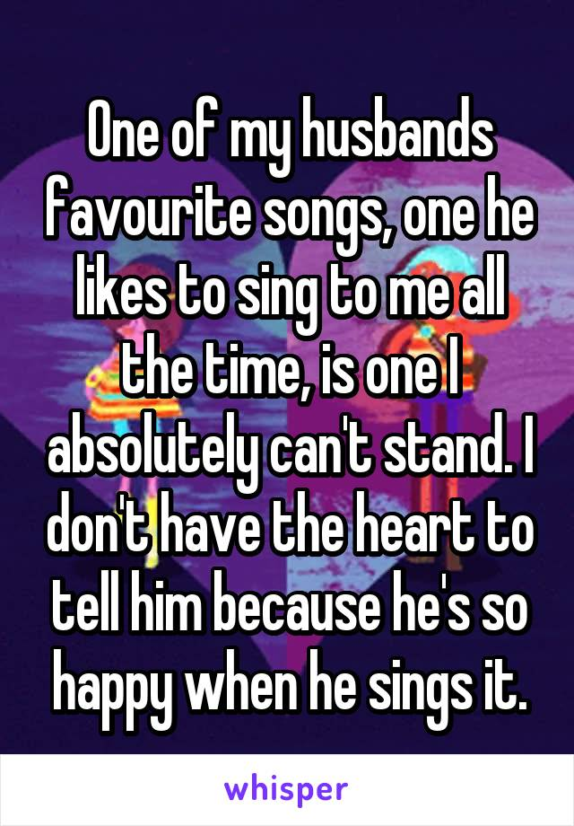 One of my husbands favourite songs, one he likes to sing to me all the time, is one I absolutely can't stand. I don't have the heart to tell him because he's so happy when he sings it.