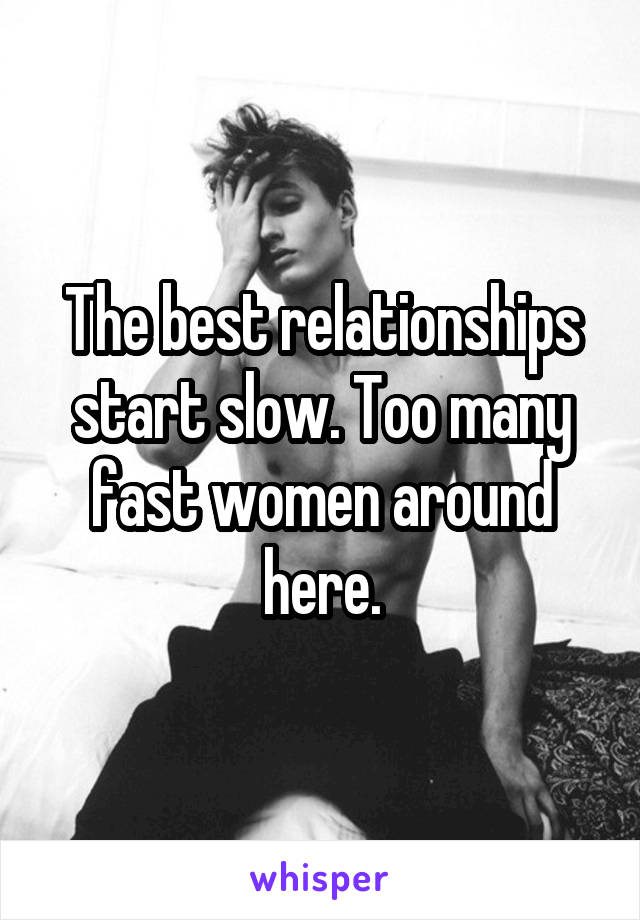 The best relationships start slow. Too many fast women around here.