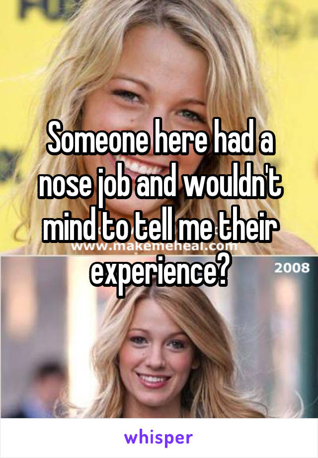 Someone here had a nose job and wouldn't mind to tell me their experience?